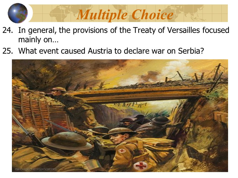 Multiple Choice In general, the provisions of the Treaty of Versailles focused mainly on… What event caused Austria to declare war on Serbia