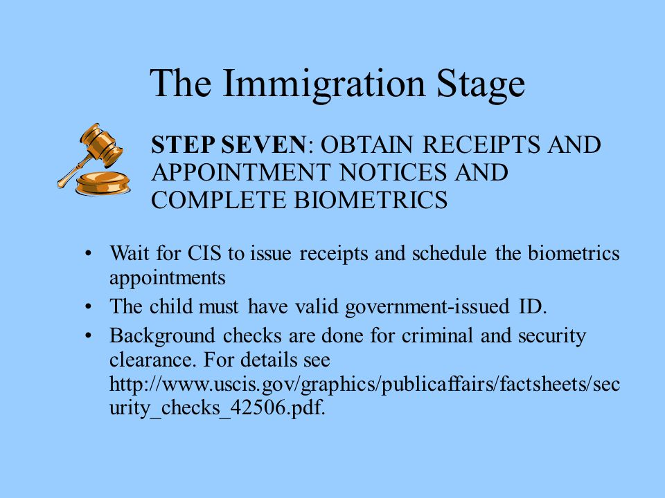 The Immigration Stage STEP SEVEN: OBTAIN RECEIPTS AND APPOINTMENT NOTICES AND COMPLETE BIOMETRICS.