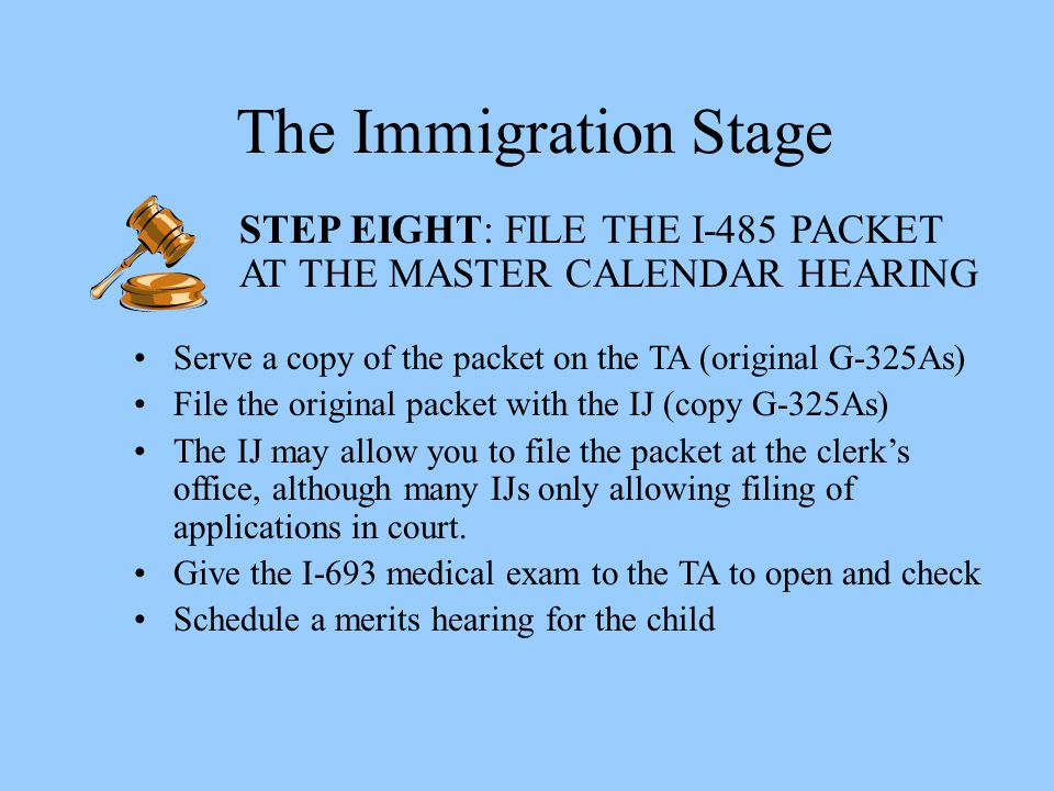 The Immigration Stage STEP EIGHT: FILE THE I-485 PACKET AT THE MASTER CALENDAR HEARING. Serve a copy of the packet on the TA (original G-325As)