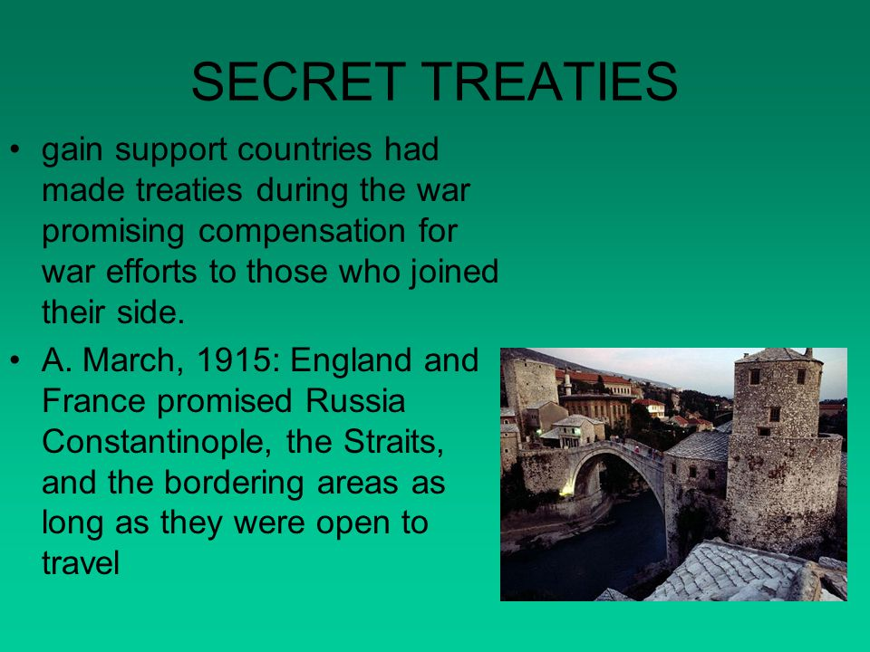 SECRET TREATIES gain support countries had made treaties during the war promising compensation for war efforts to those who joined their side.