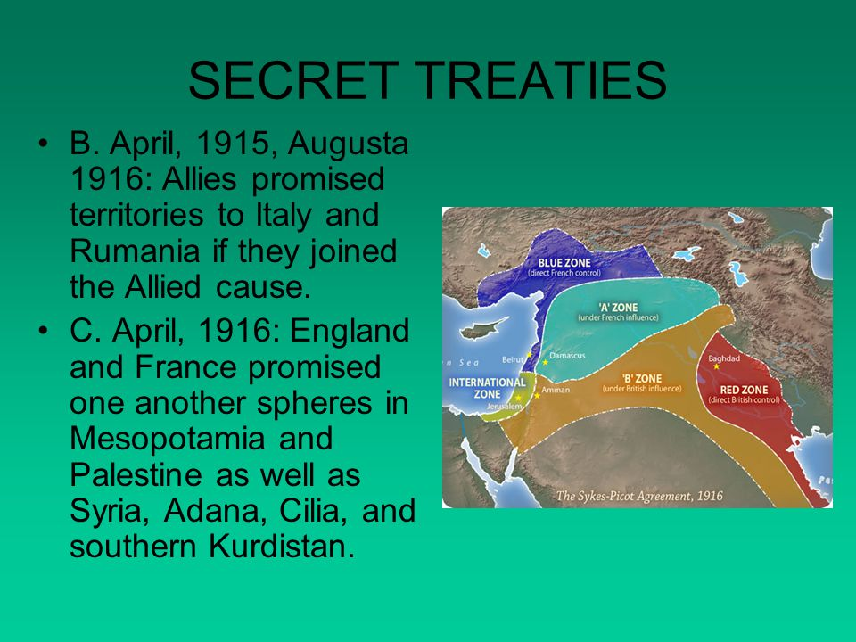 SECRET TREATIES B. April, 1915, Augusta 1916: Allies promised territories to Italy and Rumania if they joined the Allied cause.