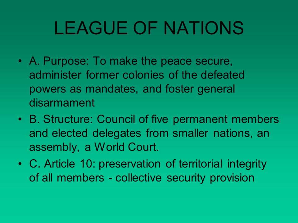 LEAGUE OF NATIONS A. Purpose: To make the peace secure, administer former colonies of the defeated powers as mandates, and foster general disarmament.