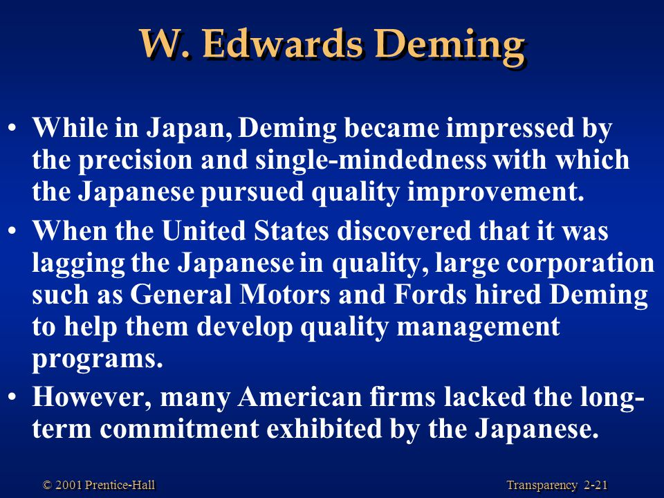 W. Edwards Deming While in Japan, Deming became impressed by the precision and single-mindedness with which the Japanese pursued quality improvement.