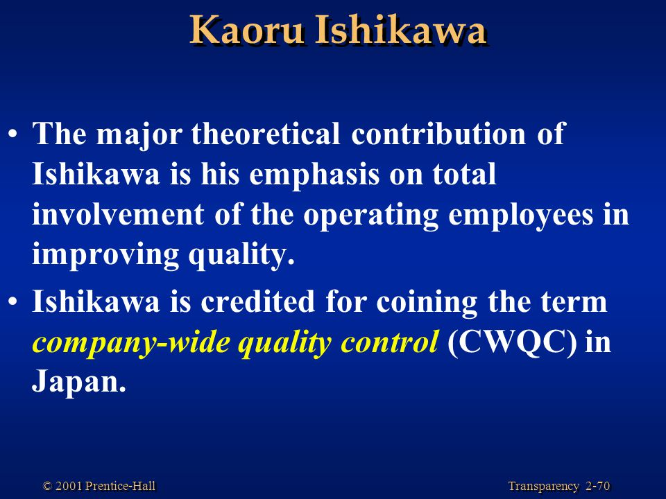 Kaoru Ishikawa The major theoretical contribution of Ishikawa is his emphasis on total involvement of the operating employees in improving quality.