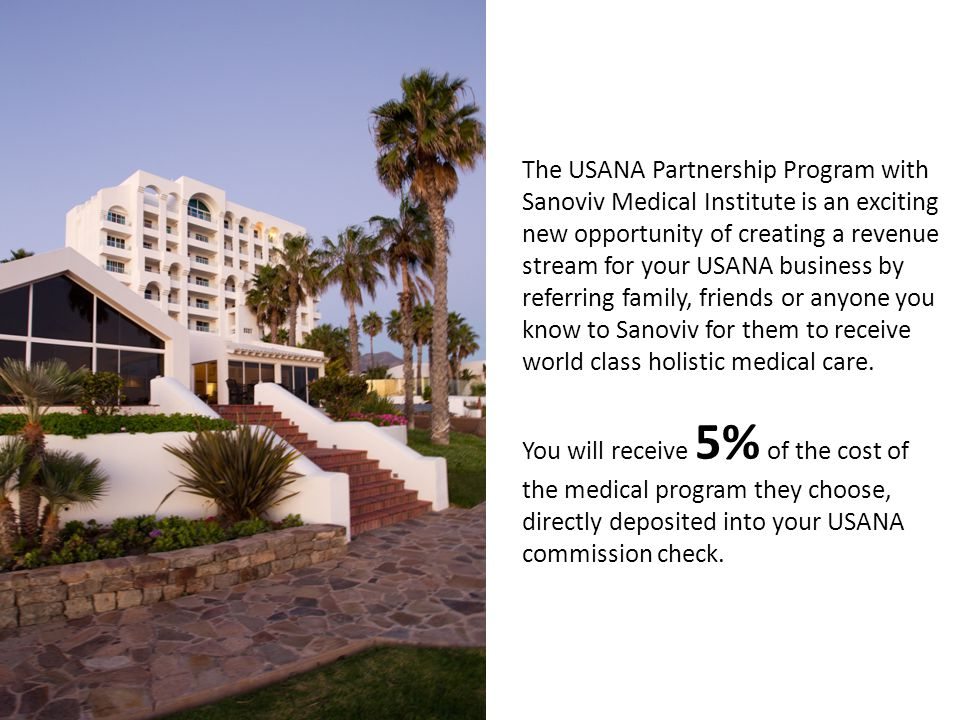 The USANA Partnership Program with Sanoviv Medical Institute is an exciting new opportunity of creating a revenue stream for your USANA business by referring family, friends or anyone you know to Sanoviv for them to receive world class holistic medical care.
