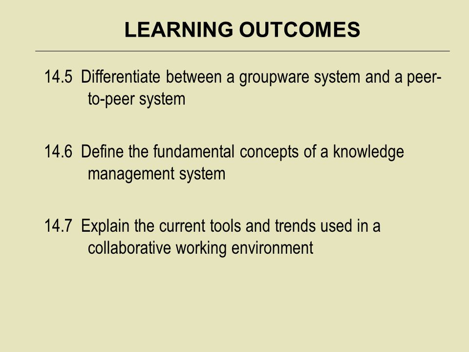 LEARNING OUTCOMES 14.5 Differentiate between a groupware system and a peer-to-peer system.