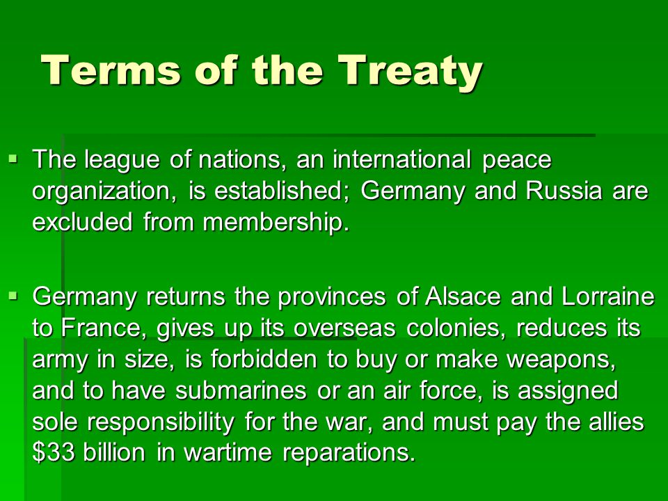 Terms of the Treaty The league of nations, an international peace organization, is established; Germany and Russia are excluded from membership.
