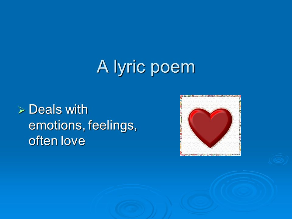 A lyric poem Deals with emotions, feelings, often love