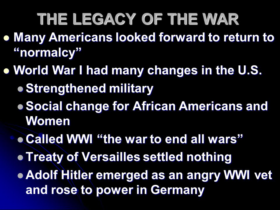 THE LEGACY OF THE WAR Many Americans looked forward to return to normalcy World War I had many changes in the U.S.