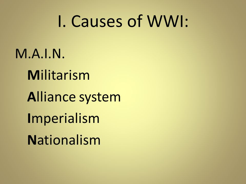 I. Causes of WWI: M.A.I.N. Militarism Alliance system Imperialism Nationalism