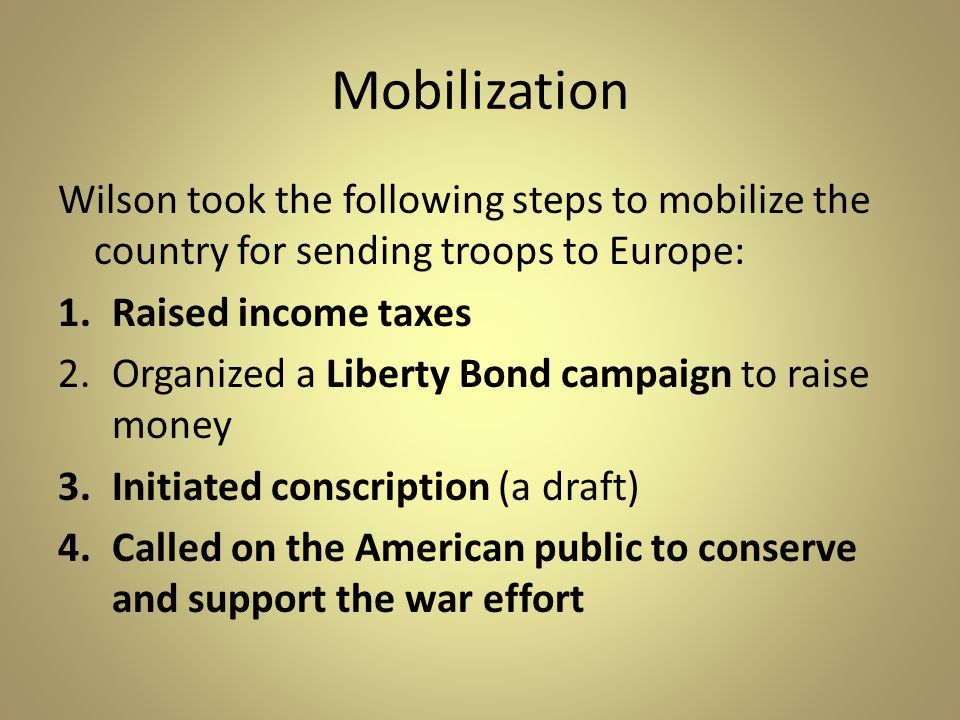 Mobilization Wilson took the following steps to mobilize the country for sending troops to Europe: Raised income taxes.