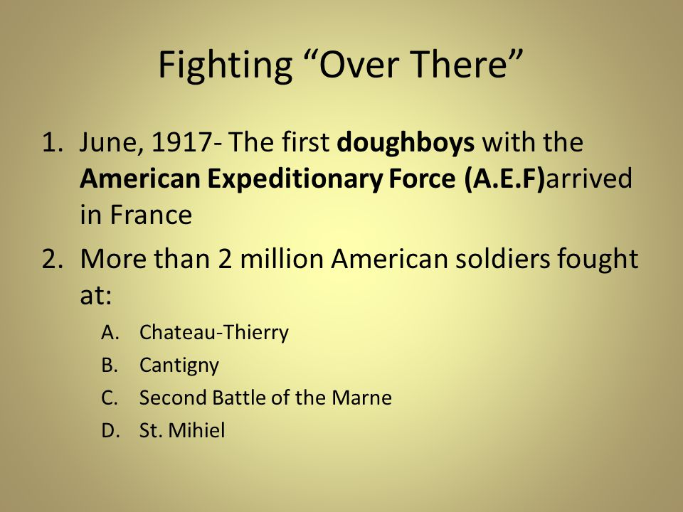 Fighting Over There June, 1917- The first doughboys with the American Expeditionary Force (A.E.F)arrived in France.