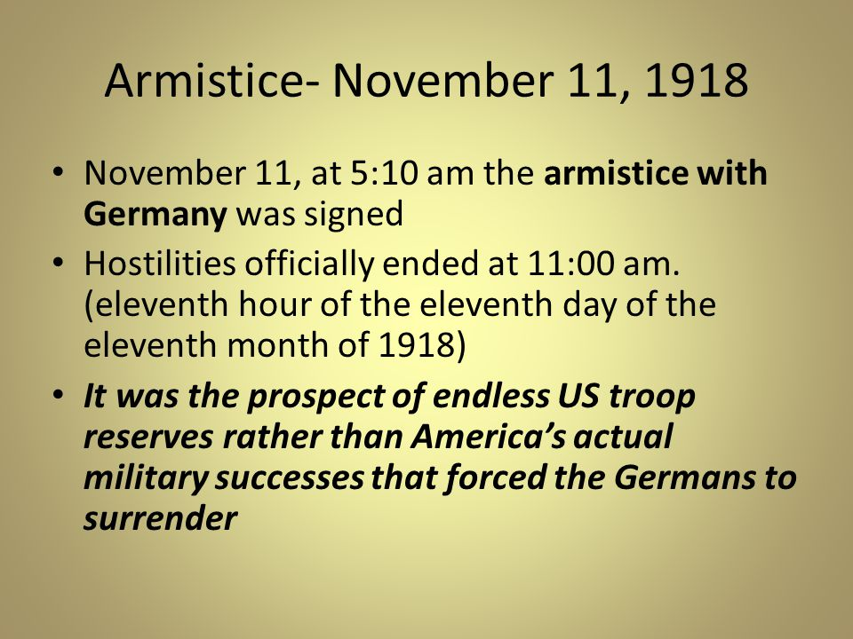 Armistice- November 11, 1918 November 11, at 5:10 am the armistice with Germany was signed.