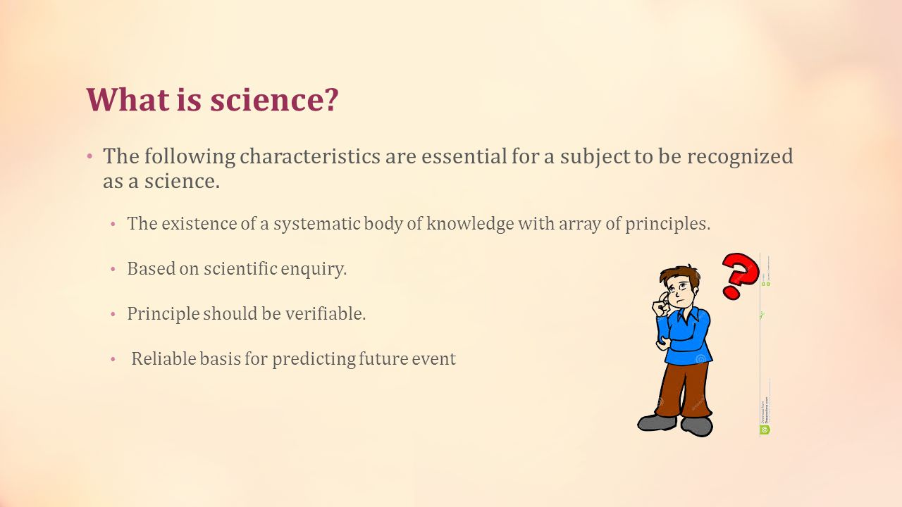 What is science The following characteristics are essential for a subject to be recognized as a science.