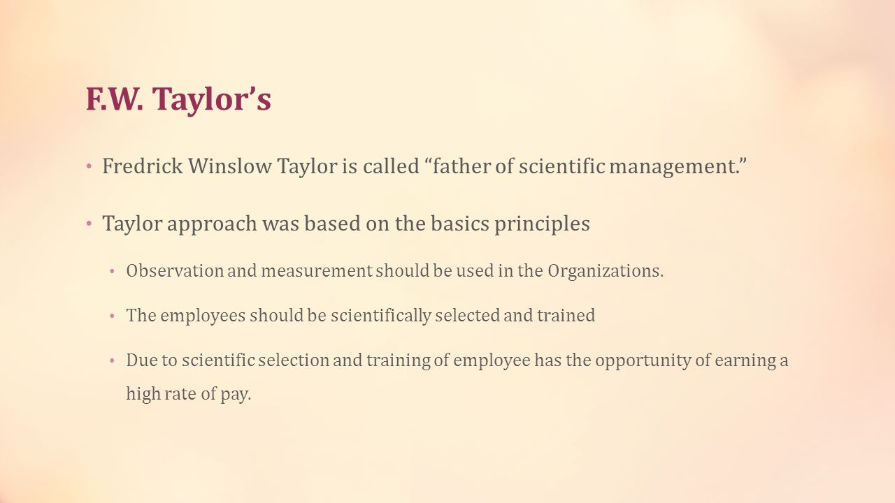 F.W. Taylor's Fredrick Winslow Taylor is called father of scientific management. Taylor approach was based on the basics principles.