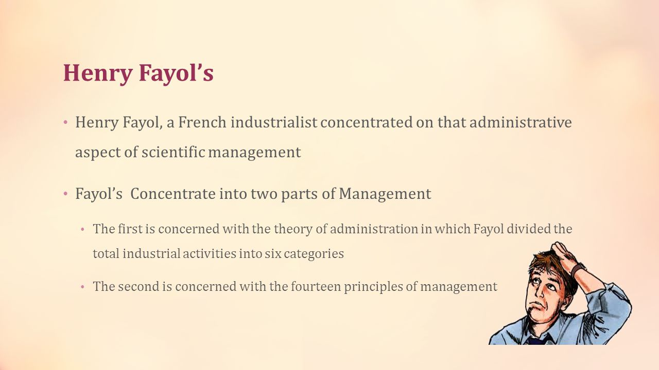 Henry Fayol's Henry Fayol, a French industrialist concentrated on that administrative aspect of scientific management.