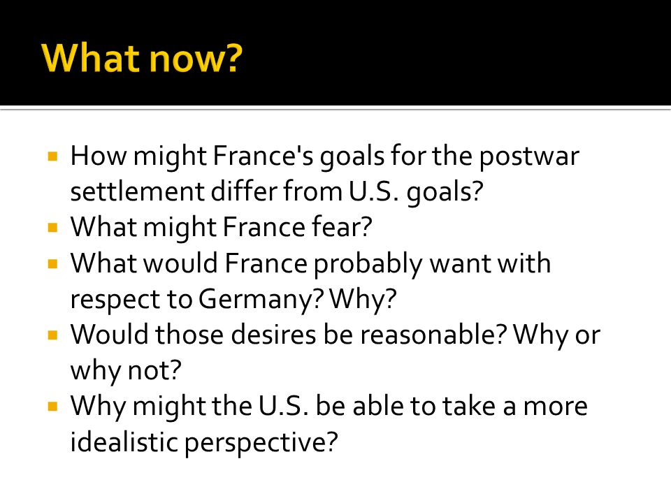 What now How might France s goals for the postwar settlement differ from U.S. goals What might France fear
