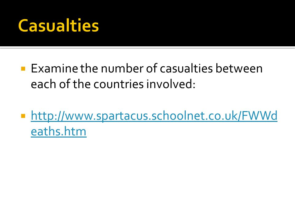 Casualties Examine the number of casualties between each of the countries involved: http://www.spartacus.schoolnet.co.uk/FWWdeaths.htm.