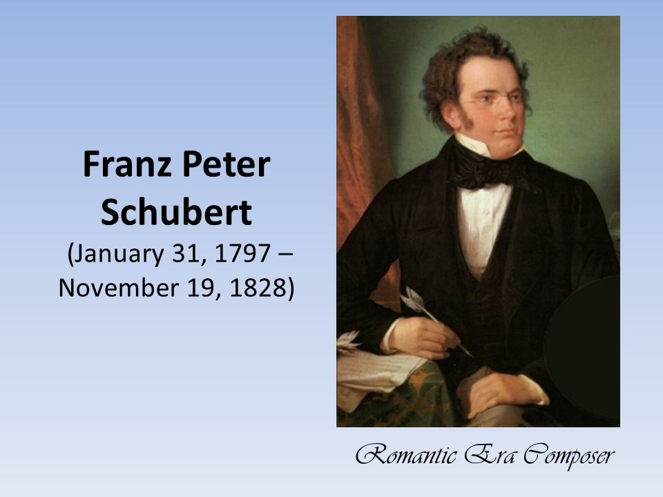 romantic era composers franz schubert Daniel barney history 280 the romantic era: composers franz schubert (1797-1828)  son of a viennese schoolmaster lived most of his life in vienna  sang as a choirboy at a young age and played the violin  performed string quartets with his father and brothers at home, and played in the orchestra at school.