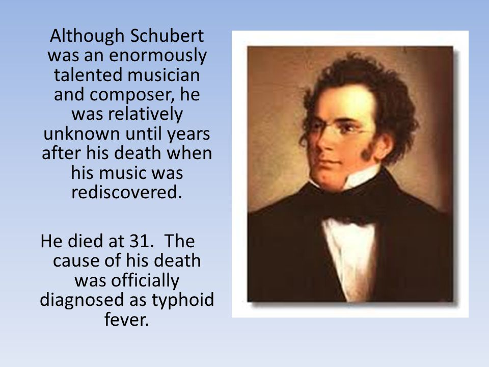 Although Schubert was an enormously talented musician and composer, he was relatively unknown until years after his death when his music was rediscovered.