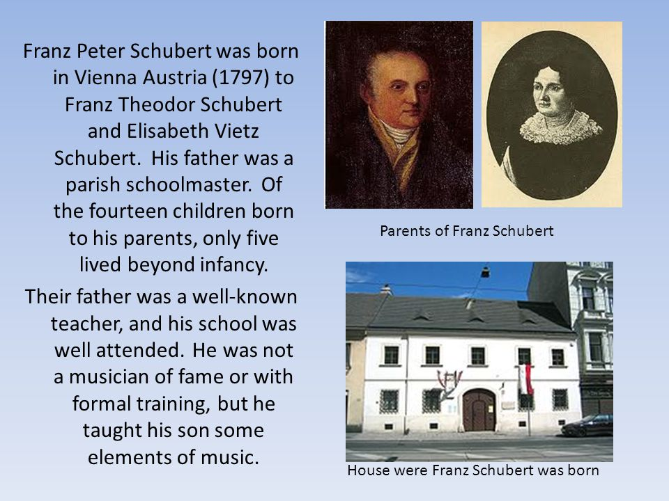 Franz Peter Schubert was born in Vienna Austria (1797) to Franz Theodor Schubert and Elisabeth Vietz Schubert. His father was a parish schoolmaster. Of the fourteen children born to his parents, only five lived beyond infancy. Their father was a well-known teacher, and his school was well attended. He was not a musician of fame or with formal training, but he taught his son some elements of music.