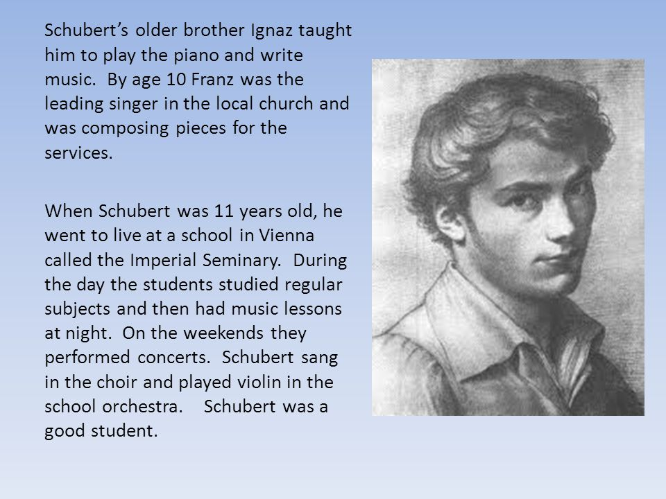 Schubert's older brother Ignaz taught him to play the piano and write music. By age 10 Franz was the leading singer in the local church and was composing pieces for the services.