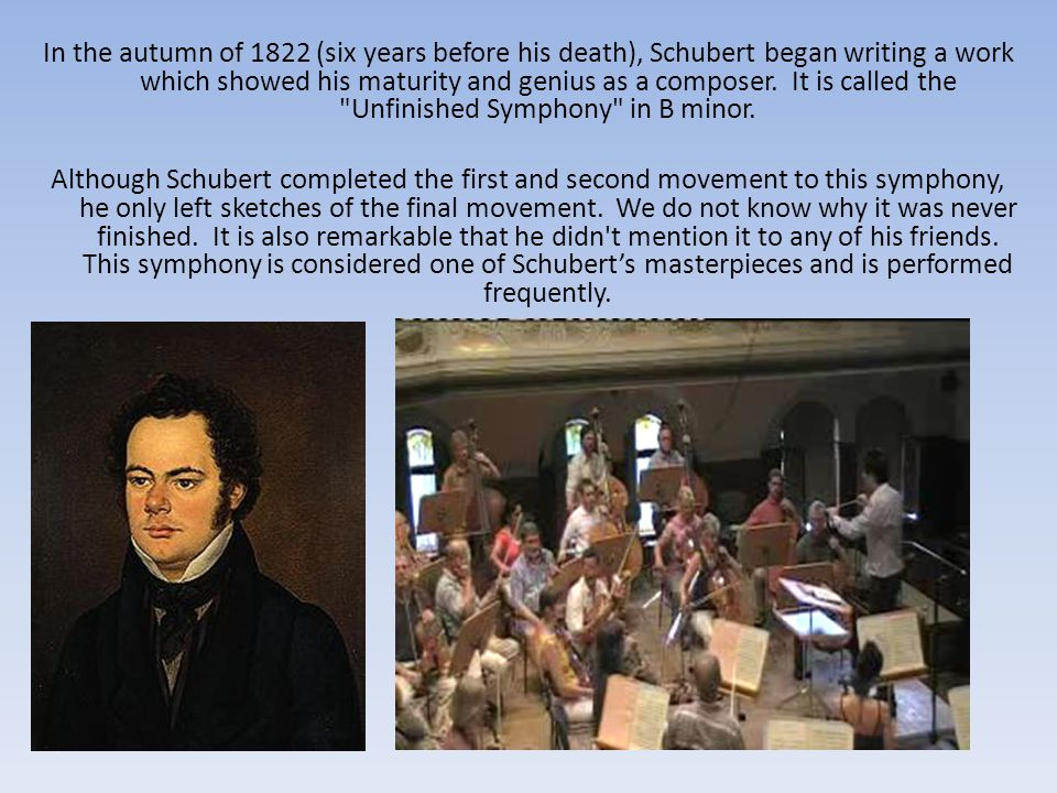 In the autumn of 1822 (six years before his death), Schubert began writing a work which showed his maturity and genius as a composer.