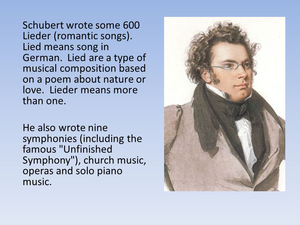 Schubert wrote some 600 Lieder (romantic songs)