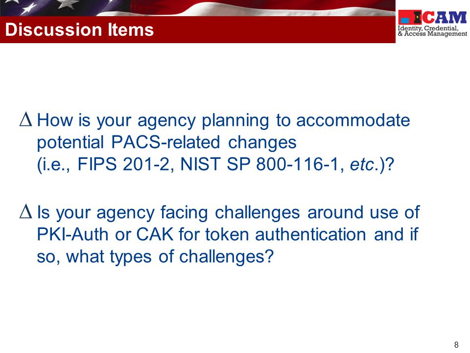 Discussion Items How is your agency planning to accommodate potential PACS-related changes (i.e., FIPS 201-2, NIST SP 800-116-1, etc.)