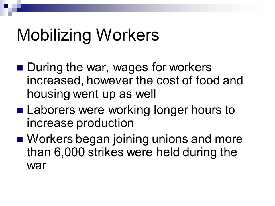 Mobilizing Workers During the war, wages for workers increased, however the cost of food and housing went up as well.