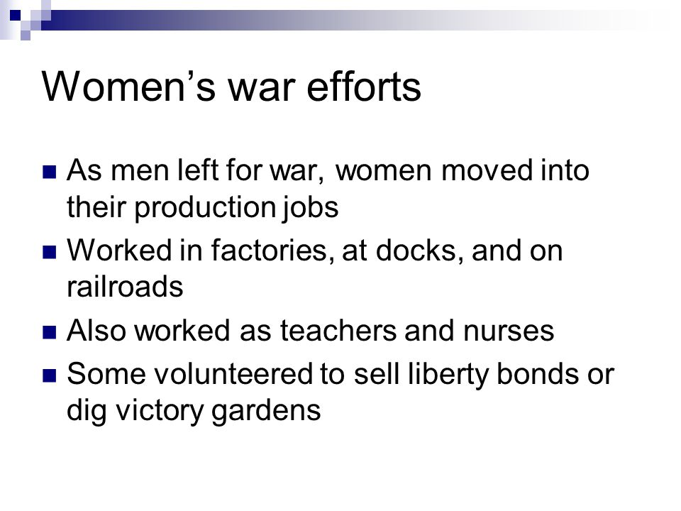 Women's war efforts As men left for war, women moved into their production jobs. Worked in factories, at docks, and on railroads.
