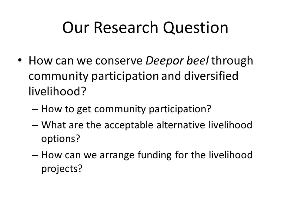 Our Research Question How can we conserve Deepor beel through community participation and diversified livelihood