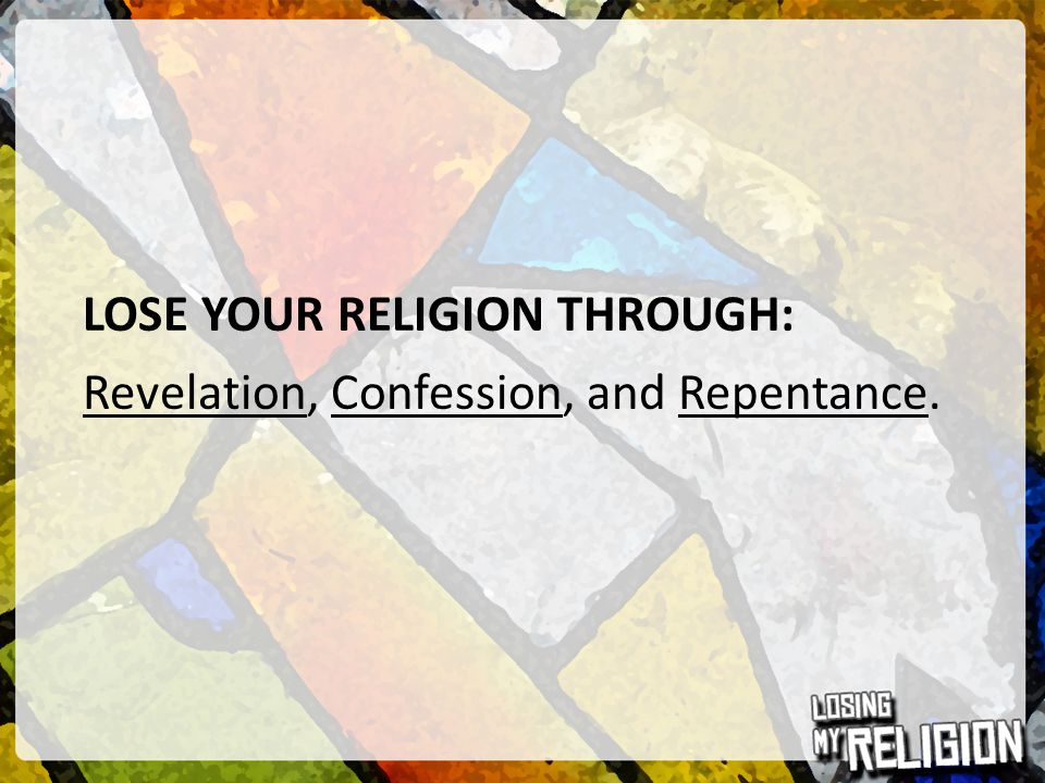 LOSE YOUR RELIGION THROUGH: Revelation, Confession, and Repentance.
