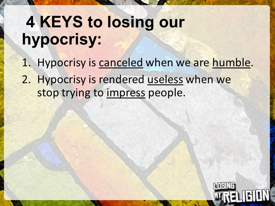 4 KEYS to losing our hypocrisy:
