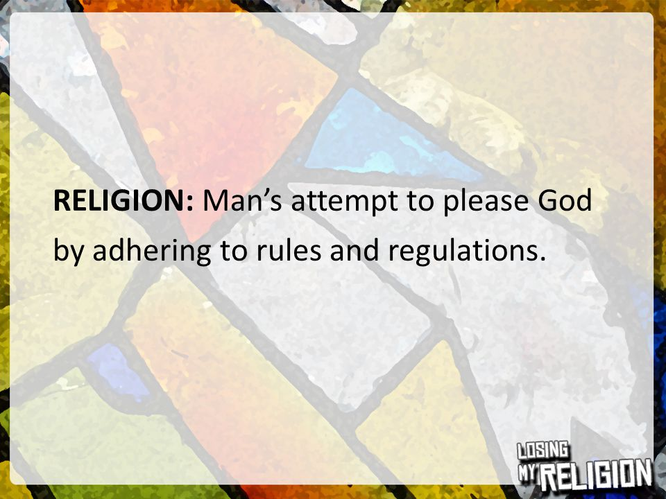RELIGION: Man's attempt to please God by adhering to rules and regulations.
