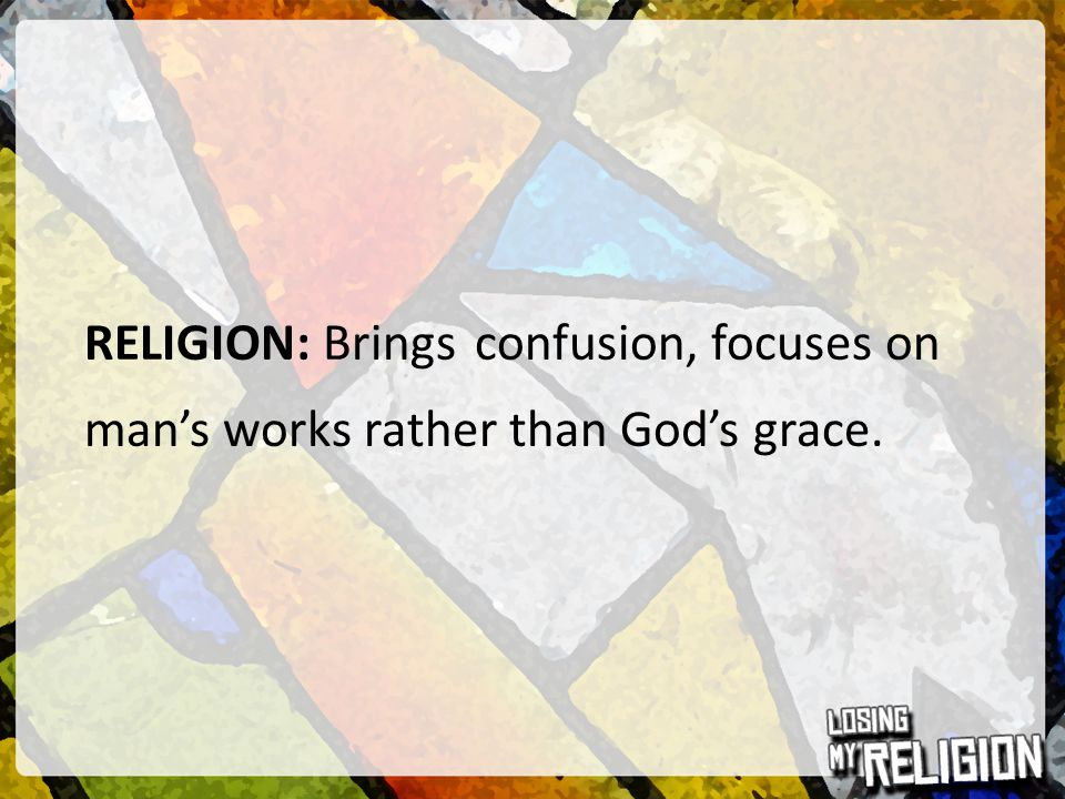 RELIGION: Brings confusion, focuses on man's works rather than God's grace.