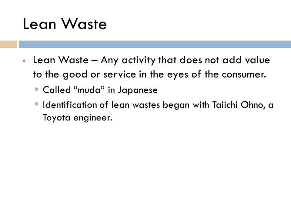 Lean Waste Lean Waste – Any activity that does not add value to the good or service in the eyes of the consumer.