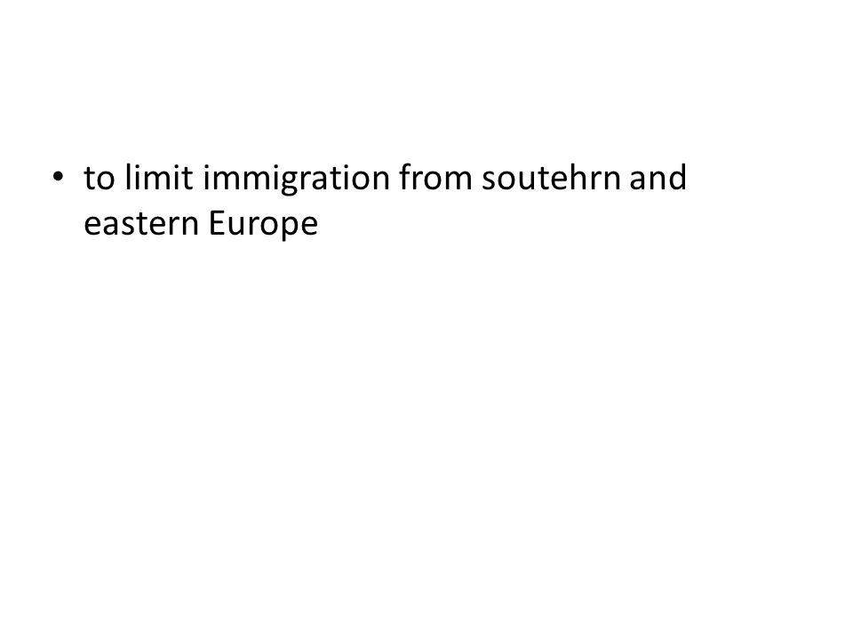 to limit immigration from soutehrn and eastern Europe