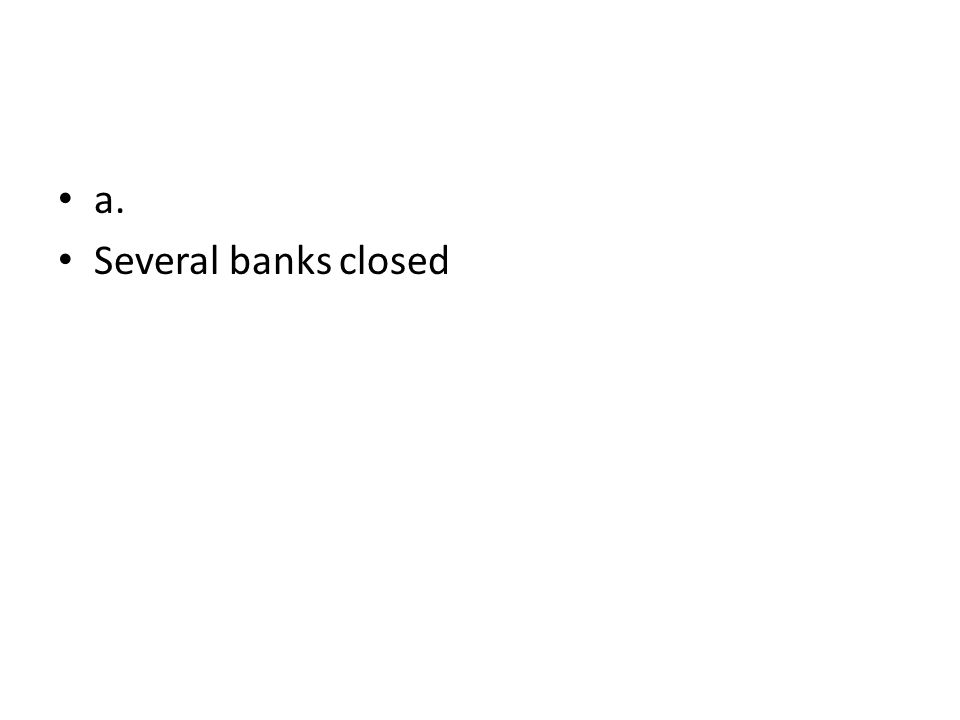 a. Several banks closed