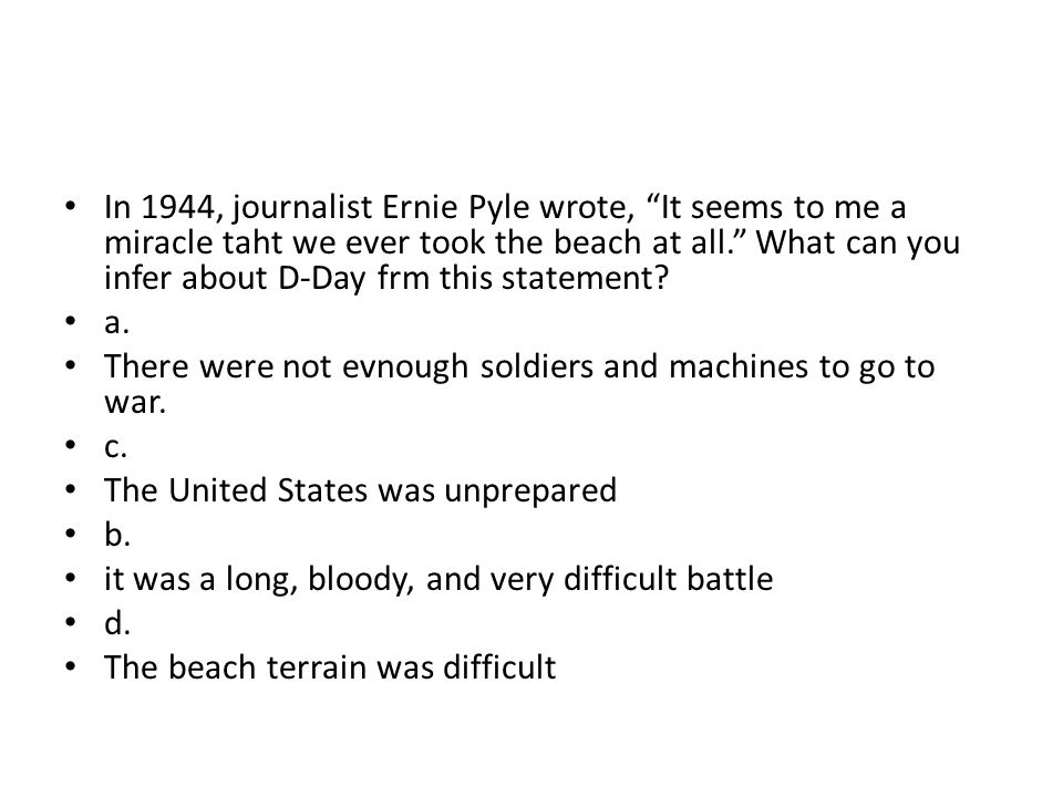 In 1944, journalist Ernie Pyle wrote, It seems to me a miracle taht we ever took the beach at all. What can you infer about D-Day frm this statement