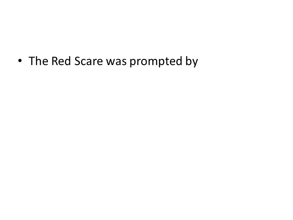 The Red Scare was prompted by