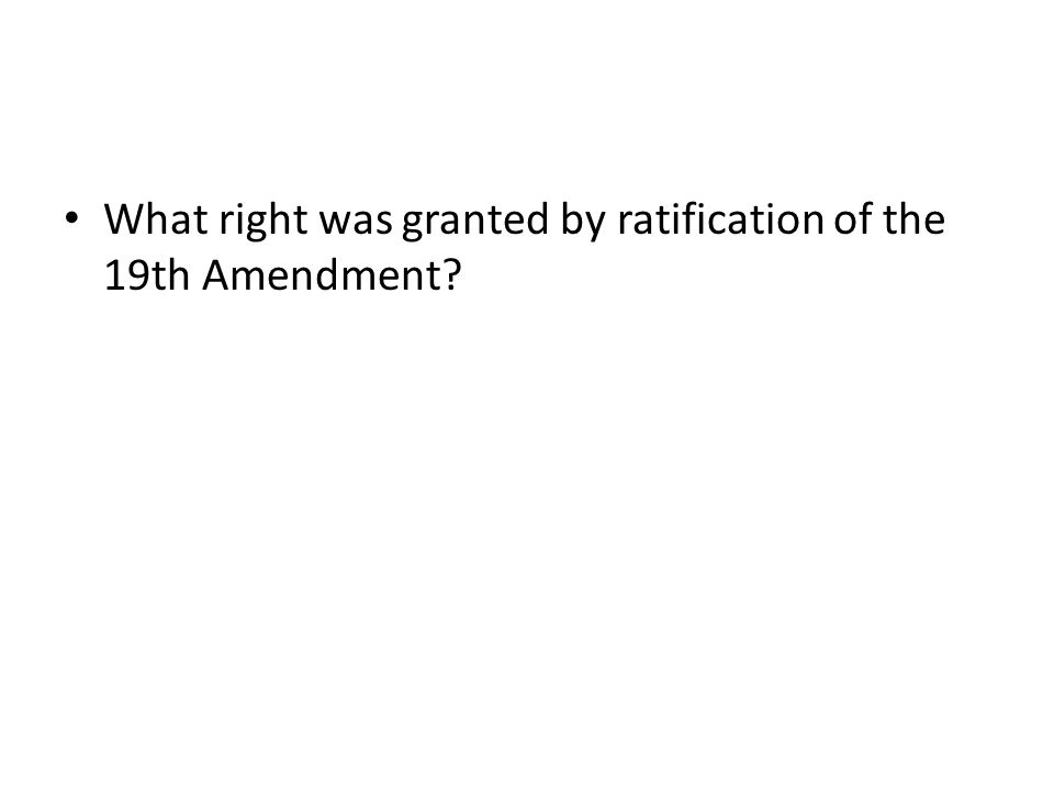 What right was granted by ratification of the 19th Amendment