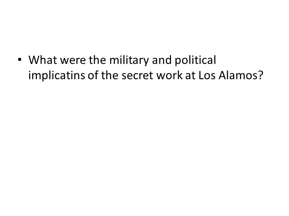 What were the military and political implicatins of the secret work at Los Alamos