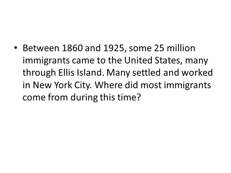 Between 1860 and 1925, some 25 million immigrants came to the United States, many through Ellis Island.