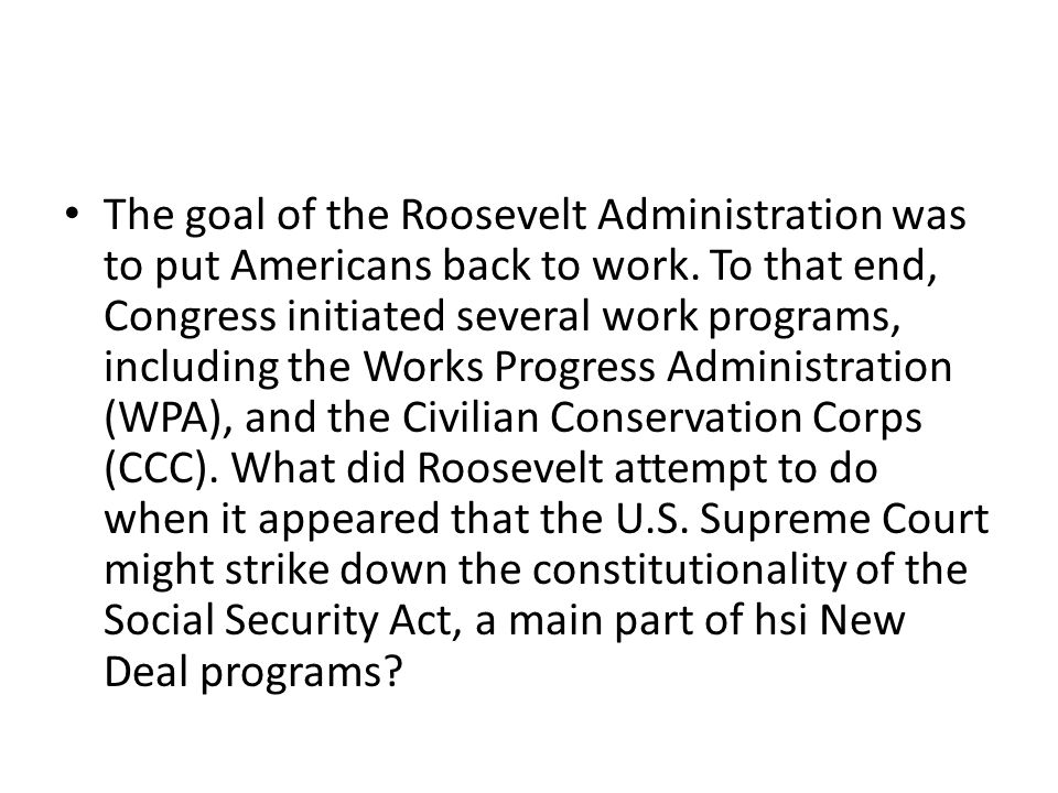 The goal of the Roosevelt Administration was to put Americans back to work.