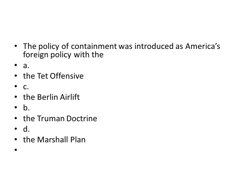 The policy of containment was introduced as America's foreign policy with the