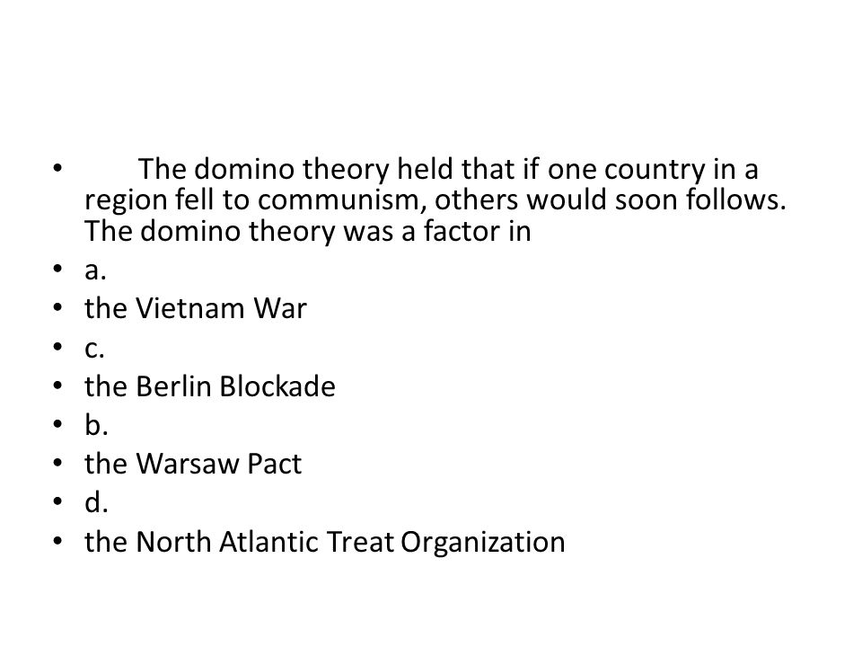 The domino theory held that if one country in a region fell to communism, others would soon follows. The domino theory was a factor in