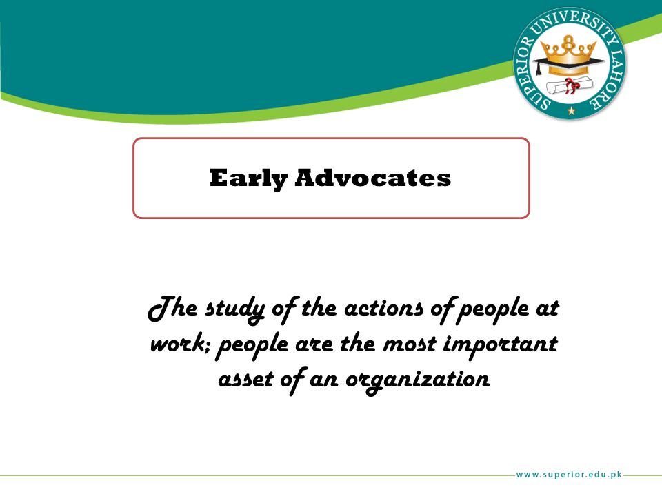 Early Advocates The study of the actions of people at work; people are the most important asset of an organization.