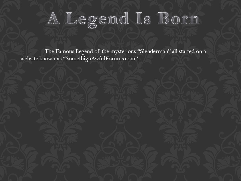 A Legend Is Born The Famous Legend of the mysterious Slenderman all started on a website known as SomethignAwfulForums.com .