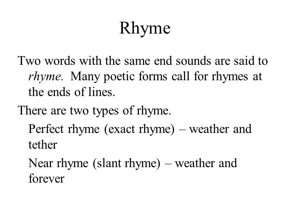 Rhyme Two words with the same end sounds are said to rhyme. Many poetic forms call for rhymes at the ends of lines.